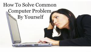 How To Solve Common Computer Problems By Yourself