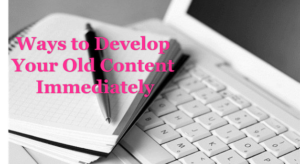 ways to Develop Your Old Content Immediately